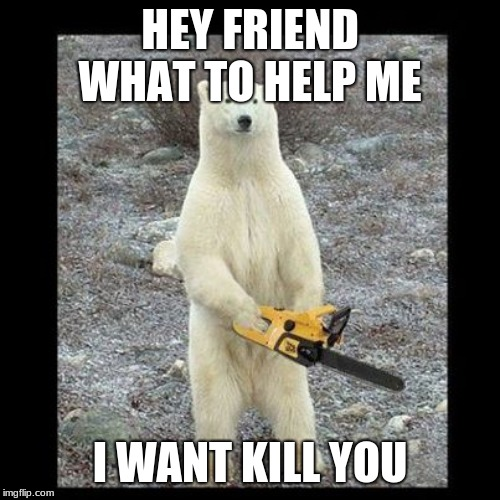 Chainsaw Bear | HEY FRIEND WHAT TO HELP ME I WANT KILL YOU | image tagged in memes,chainsaw bear | made w/ Imgflip meme maker