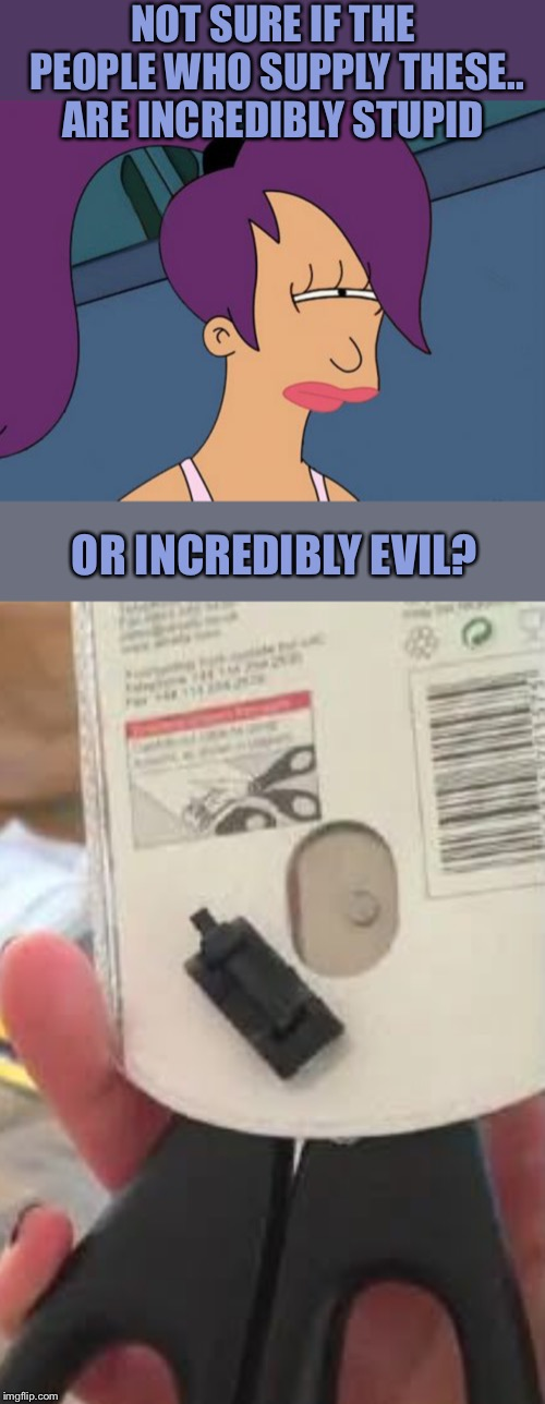 As stupid things go, this is a cut above the rest..or is it? | NOT SURE IF THE PEOPLE WHO SUPPLY THESE.. ARE INCREDIBLY STUPID OR INCREDIBLY EVIL? | image tagged in memes,futurama leela,impracticaljokers,scissors,company,i will find you and i will kill you | made w/ Imgflip meme maker