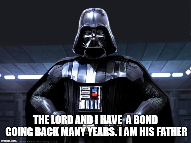 Darth Vader | THE LORD AND I HAVE  A BOND GOING BACK MANY YEARS. I AM HIS FATHER | image tagged in darth vader | made w/ Imgflip meme maker