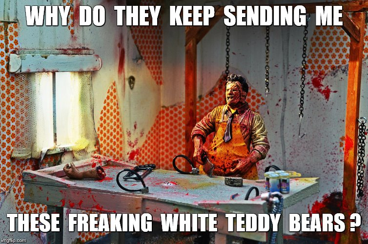 WHY  DO  THEY  KEEP  SENDING  ME THESE  FREAKING  WHITE  TEDDY  BEARS ? | made w/ Imgflip meme maker