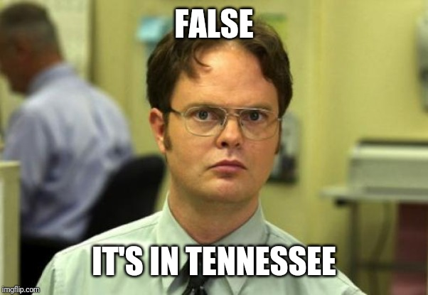 FALSE IT'S IN TENNESSEE | image tagged in memes,dwight schrute | made w/ Imgflip meme maker