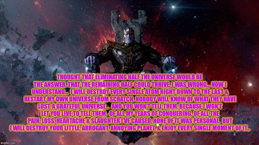 TheMadTitan2.0 victory | THOUGHT THAT ELIMINATING HALF THE UNIVERSE WOULD BE THE ANSWER. THAT THE REMAINING HALF COULD THRIVE. I WAS WRONG... NOW I UNDERSTAND... I  | image tagged in themadtitan20 victory | made w/ Imgflip meme maker