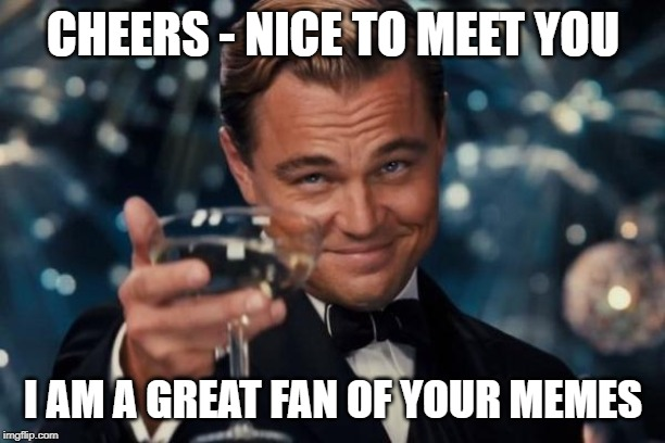 Leonardo Dicaprio Cheers Meme | CHEERS - NICE TO MEET YOU I AM A GREAT FAN OF YOUR MEMES | image tagged in memes,leonardo dicaprio cheers | made w/ Imgflip meme maker