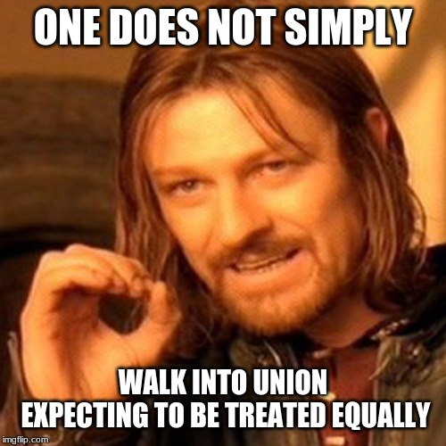 lotr square base |  ONE DOES NOT SIMPLY; WALK INTO UNION EXPECTING TO BE TREATED EQUALLY | image tagged in lotr square base | made w/ Imgflip meme maker