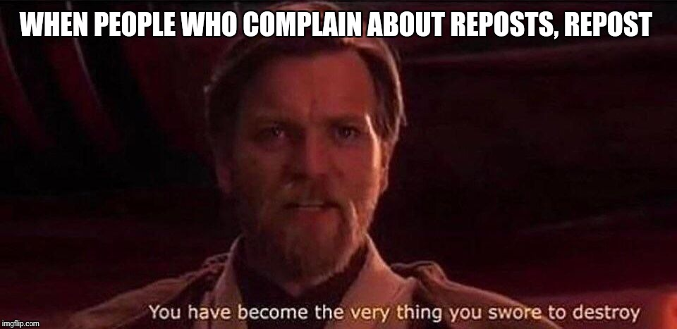You've become the very thing you swore to destroy | WHEN PEOPLE WHO COMPLAIN ABOUT REPOSTS, REPOST | image tagged in you've become the very thing you swore to destroy,hypocrisy,repost nazis,repost trolls | made w/ Imgflip meme maker
