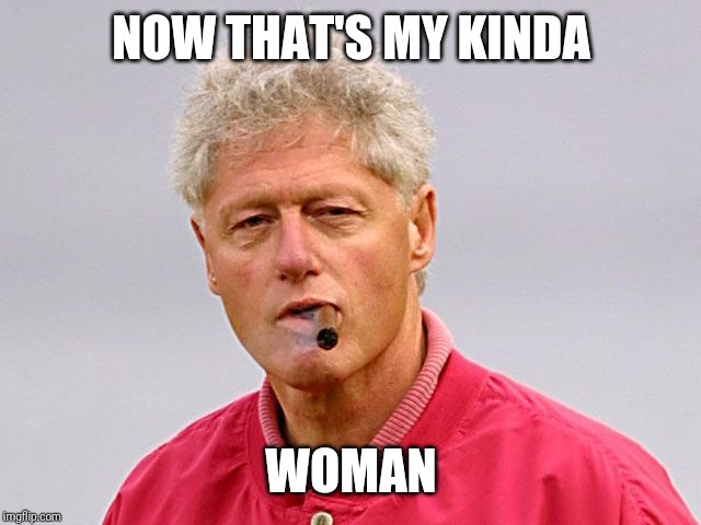 Bill Clinton | NOW THAT'S MY KINDA WOMAN | image tagged in bill clinton | made w/ Imgflip meme maker