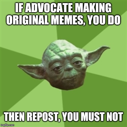 Advice Yoda Meme | IF ADVOCATE MAKING ORIGINAL MEMES, YOU DO THEN REPOST, YOU MUST NOT | image tagged in memes,advice yoda | made w/ Imgflip meme maker