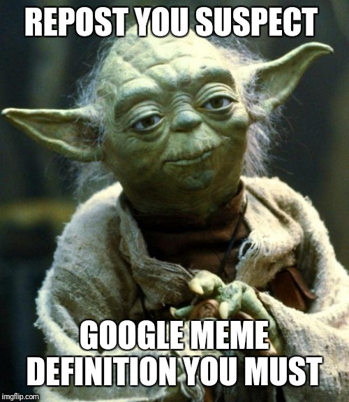 Star Wars Yoda Meme | REPOST YOU SUSPECT GOOGLE MEME DEFINITION YOU MUST | image tagged in memes,star wars yoda | made w/ Imgflip meme maker