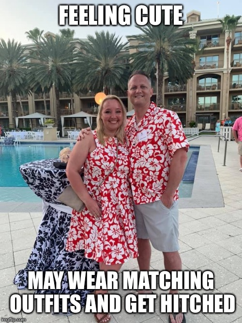 Feeling cute |  FEELING CUTE; MAY WEAR MATCHING OUTFITS AND GET HITCHED | image tagged in feeling cute,marriage | made w/ Imgflip meme maker
