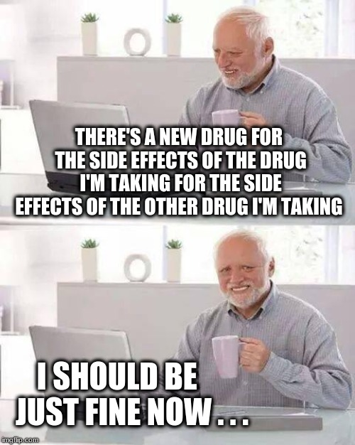 May cause death and EVEN FATIGUE!!! | THERE'S A NEW DRUG FOR THE SIDE EFFECTS OF THE DRUG I'M TAKING FOR THE SIDE EFFECTS OF THE OTHER DRUG I'M TAKING I SHOULD BE     JUST FINE N | image tagged in memes,hide the pain harold,big pharma,drugs,disease,government corruption | made w/ Imgflip meme maker