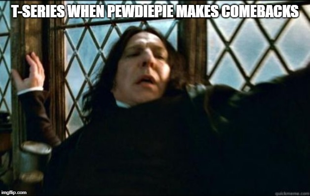 Snape |  T-SERIES WHEN PEWDIEPIE MAKES COMEBACKS | image tagged in memes,snape | made w/ Imgflip meme maker