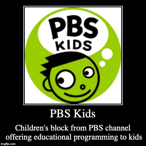 PBS Kids | PBS Kids | Children's block from PBS channel offering educational programming to kids | image tagged in demotivationals,pbs kids,pbs | made w/ Imgflip demotivational maker