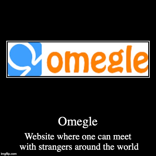 Omegle | Omegle | Website where one can meet with strangers around the world | image tagged in demotivationals,omegle,internet | made w/ Imgflip demotivational maker