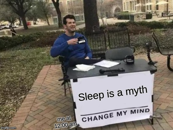 Louder with coffee | Sleep is a myth me at 12:00 am COFFEE | image tagged in memes,change my mind,steven crowder,coffee,sleep,midnight | made w/ Imgflip meme maker