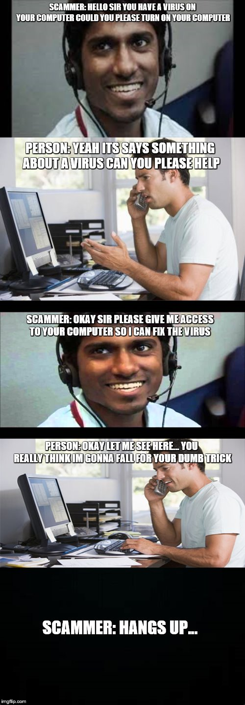 Manipulation and Scamming Today | SCAMMER: HELLO SIR YOU HAVE A VIRUS ON YOUR COMPUTER COULD YOU PLEASE TURN ON YOUR COMPUTER PERSON: YEAH ITS SAYS SOMETHING ABOUT A VIRUS CA | image tagged in indian scammer,scammers,fakery,manipulation,computer virus,tricks | made w/ Imgflip meme maker