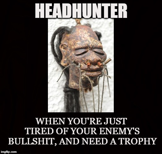 Shrunken Head | HEADHUNTER WHEN YOU'RE JUST TIRED OF YOUR ENEMY'S BULLSHIT, AND NEED A TROPHY | image tagged in headhunter,trophy,enemies,revenge,vengeance,shrunken head | made w/ Imgflip meme maker