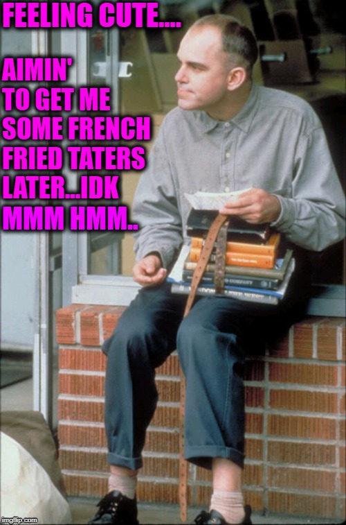 Carl Childers..feeling cute |  FEELING CUTE.... AIMIN' TO GET ME SOME FRENCH FRIED TATERS LATER...IDK; MMM HMM.. | image tagged in taters,slingblade,feeling cute | made w/ Imgflip meme maker