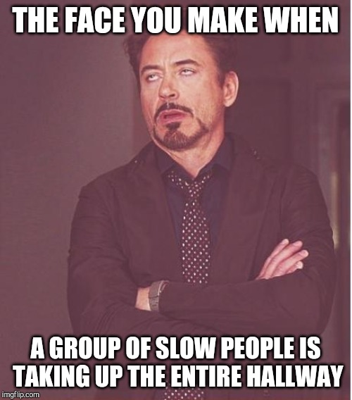 Face You Make Robert Downey Jr | THE FACE YOU MAKE WHEN A GROUP OF SLOW PEOPLE IS TAKING UP THE ENTIRE HALLWAY | image tagged in memes,face you make robert downey jr | made w/ Imgflip meme maker