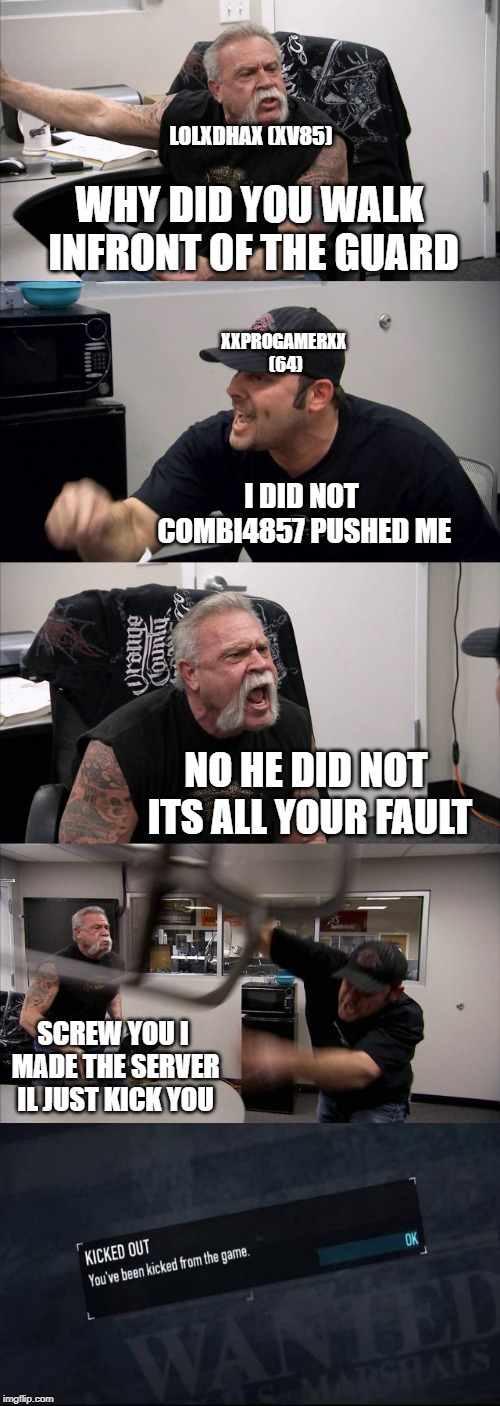 public stealth in a nutshelf | WHY DID YOU WALK INFRONT OF THE GUARD I DID NOT COMBI4857 PUSHED ME NO HE DID NOT ITS ALL YOUR FAULT SCREW YOU I MADE THE SERVER IL JUST KIC | image tagged in memes,american chopper argument,payday 2,notoriety,stealth | made w/ Imgflip meme maker