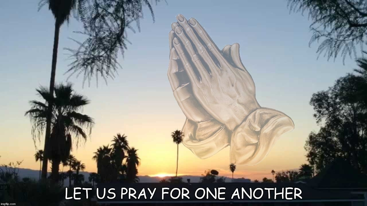 LET US PRAY FOR ONE ANOTHER | image tagged in prayer,praying,peace,world peace,give peace a chance | made w/ Imgflip meme maker