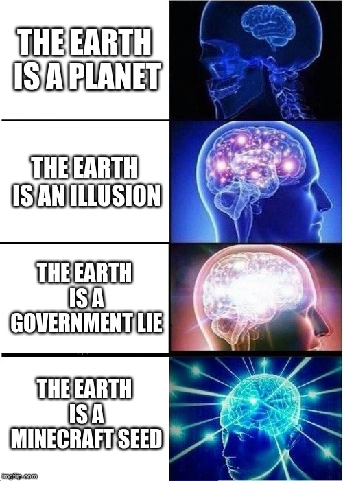 Expanding Brain | THE EARTH IS A PLANET THE EARTH IS AN ILLUSION THE EARTH IS A GOVERNMENT LIE THE EARTH IS A MINECRAFT SEED | image tagged in memes,expanding brain | made w/ Imgflip meme maker
