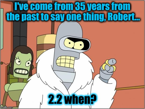 Bender | I've come from 35 years from the past to say one thing, Robert... 2.2 when? | image tagged in memes,bender | made w/ Imgflip meme maker