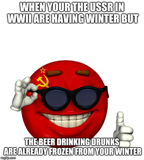 USSR picardia | WHEN YOUR THE USSR IN WWII ARE HAVING WINTER BUT THE BEER DRINKING DRUNKS ARE ALREADY FROZEN FROM YOUR WINTER | image tagged in ussr picardia | made w/ Imgflip meme maker