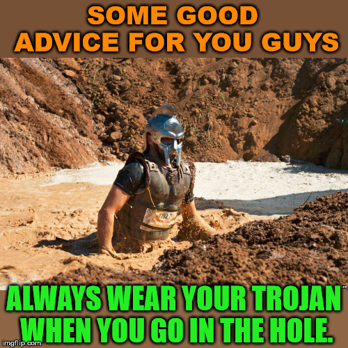 Some sage advice from me. | SOME GOOD ADVICE FOR YOU GUYS ALWAYS WEAR YOUR TROJAN WHEN YOU GO IN THE HOLE. | image tagged in trojan horse,holes,funny meme,play on words | made w/ Imgflip meme maker