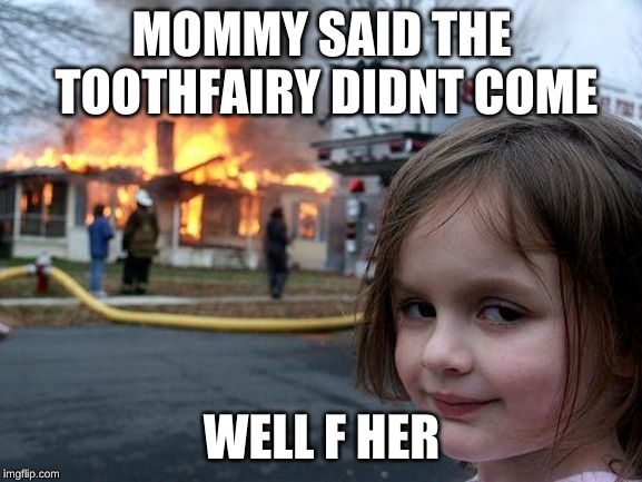 Disaster Girl Meme | MOMMY SAID THE TOOTHFAIRY DIDNT COME WELL F HER | image tagged in memes,disaster girl | made w/ Imgflip meme maker