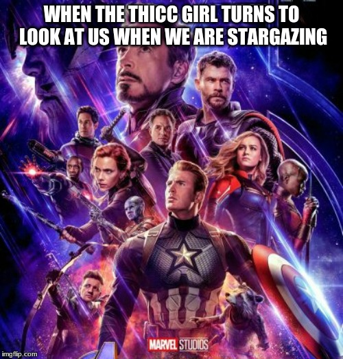 endgame poster | WHEN THE THICC GIRL TURNS TO LOOK AT US WHEN WE ARE STARGAZING | image tagged in endgame poster | made w/ Imgflip meme maker