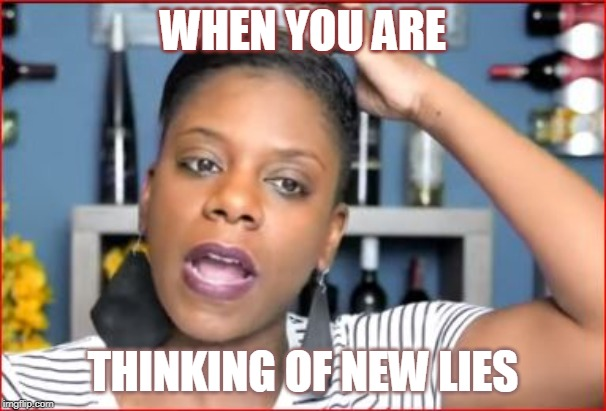 TashaK coming up with Lies | WHEN YOU ARE THINKING OF NEW LIES | image tagged in tashak coming up with lies | made w/ Imgflip meme maker