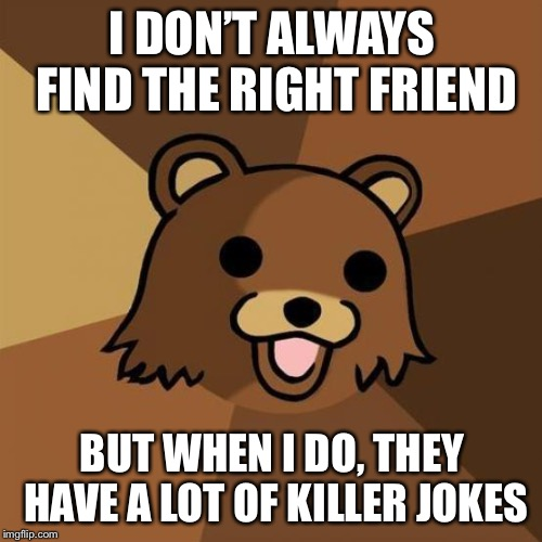 Pedobear Meme | I DON'T ALWAYS FIND THE RIGHT FRIEND BUT WHEN I DO, THEY HAVE A LOT OF KILLER JOKES | image tagged in memes,pedobear | made w/ Imgflip meme maker