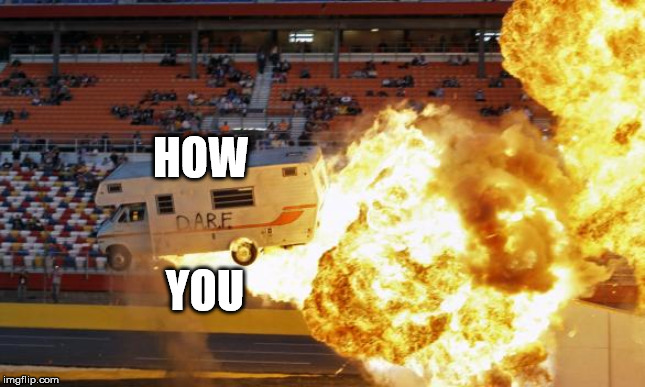 Flaming RV | HOW YOU | image tagged in flaming rv | made w/ Imgflip meme maker