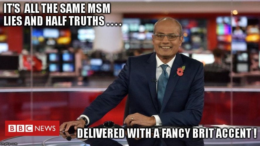 BBC News delivers (the same old BS)! | IT'S  ALL THE SAME MSM LIES AND HALF TRUTHS . . . . DELIVERED WITH A FANCY BRIT ACCENT ! | image tagged in msm,propaganda,disinformation | made w/ Imgflip meme maker
