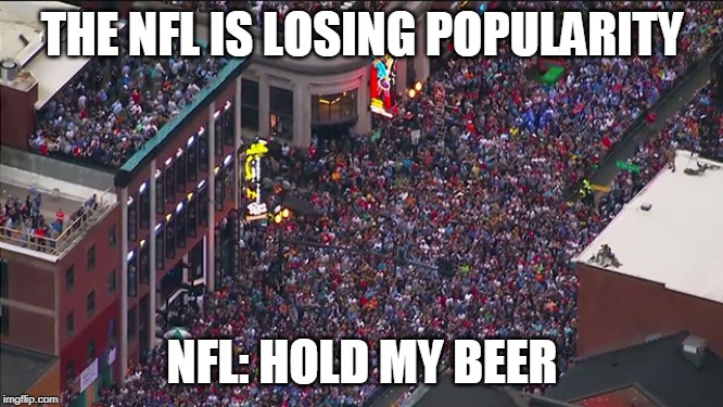 THE NFL IS LOSING POPULARITY NFL: HOLD MY BEER | image tagged in nfl,football,hold my beer,nfl memes | made w/ Imgflip meme maker