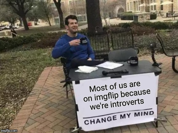 Not that there's anything wrong with that ;-) | Most of us are on imgflip because we're introverts | image tagged in memes,change my mind,introverts unite | made w/ Imgflip meme maker