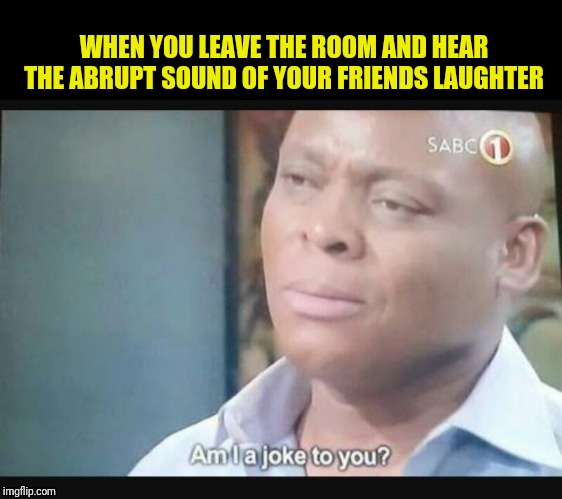 WHEN YOU LEAVE THE ROOM AND HEAR THE ABRUPT SOUND OF YOUR FRIENDS LAUGHTER | image tagged in am i a joke to you | made w/ Imgflip meme maker