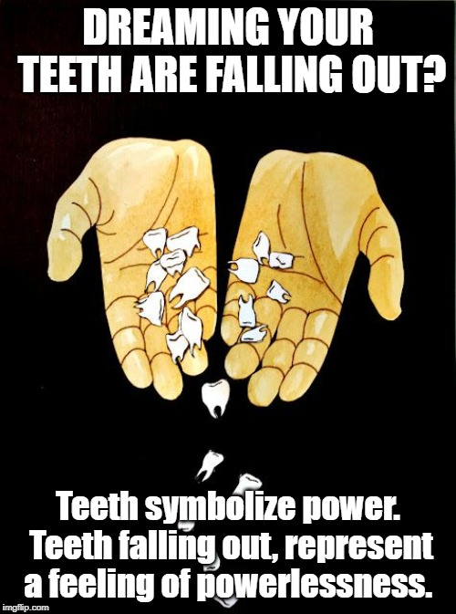 DREAMING YOUR TEETH ARE FALLING OUT? Teeth symbolize power. Teeth falling out, represent a feeling of powerlessness. | image tagged in dreams,teeth,power | made w/ Imgflip meme maker
