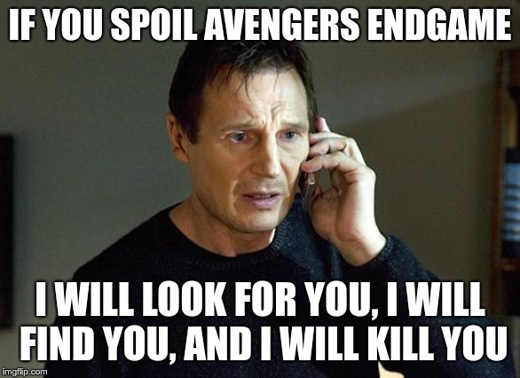 Liam Neeson Taken 2 | IF YOU SPOIL AVENGERS ENDGAME I WILL LOOK FOR YOU, I WILL FIND YOU, AND I WILL KILL YOU | image tagged in memes,liam neeson taken 2 | made w/ Imgflip meme maker
