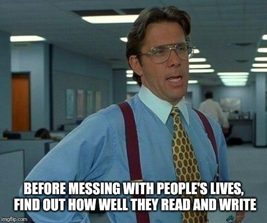 That Would Be Great Meme | BEFORE MESSING WITH PEOPLE'S LIVES, FIND OUT HOW WELL THEY READ AND WRITE | image tagged in memes,that would be great | made w/ Imgflip meme maker