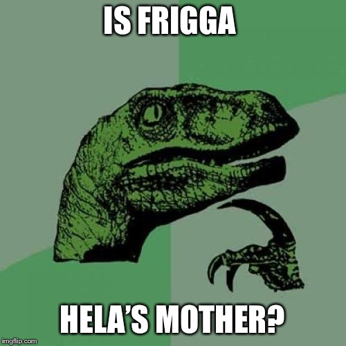Serious question... | IS FRIGGA HELA'S MOTHER? | image tagged in philosoraptor,marvel,thor ragnarok,thor,odin,mcu | made w/ Imgflip meme maker