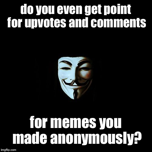 anonymous | do you even get point for upvotes and comments for memes you made anonymously? | image tagged in anonymous | made w/ Imgflip meme maker