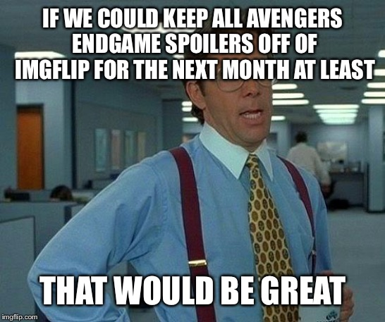 Avengers Endgame | IF WE COULD KEEP ALL AVENGERS ENDGAME SPOILERS OFF OF IMGFLIP FOR THE NEXT MONTH AT LEAST THAT WOULD BE GREAT | image tagged in memes,that would be great,avengers endgame | made w/ Imgflip meme maker