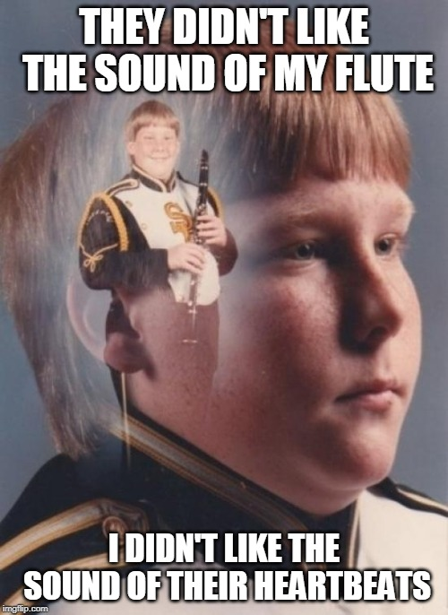 PTSD Clarinet Boy | THEY DIDN'T LIKE THE SOUND OF MY FLUTE I DIDN'T LIKE THE SOUND OF THEIR HEARTBEATS | image tagged in memes,ptsd clarinet boy | made w/ Imgflip meme maker
