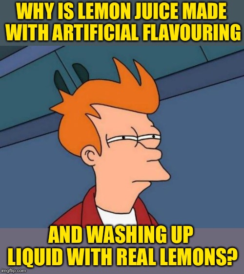 Clearly It leaves a sour note for Fry | WHY IS LEMON JUICE MADE WITH ARTIFICIAL FLAVOURING AND WASHING UP LIQUID WITH REAL LEMONS? | image tagged in memes,futurama fry,expectation vs reality,when life gives you lemons,confused dafuq jack sparrow what,dabezt12375 | made w/ Imgflip meme maker