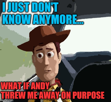 Introspective Woody | I JUST DON'T KNOW ANYMORE... WHAT IF ANDY THREW ME AWAY ON PURPOSE | image tagged in introspective woody | made w/ Imgflip meme maker