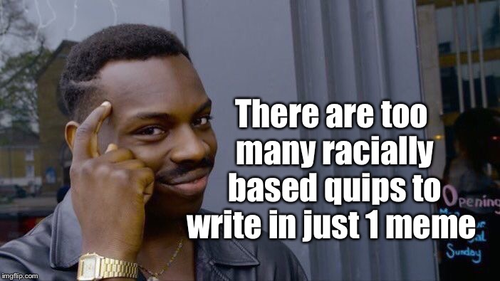Roll Safe Think About It Meme | There are too many racially based quips to write in just 1 meme | image tagged in memes,roll safe think about it | made w/ Imgflip meme maker
