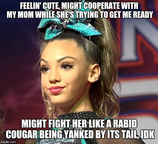 Sassy Cheerleader  | FEELIN' CUTE, MIGHT COOPERATE WITH MY MOM WHILE SHE'S TRYING TO GET ME READY MIGHT FIGHT HER LIKE A RABID COUGAR BEING YANKED BY ITS TAIL, I | image tagged in sassy cheerleader | made w/ Imgflip meme maker