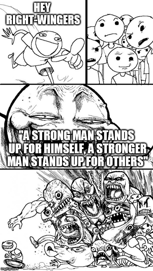 "Hey Internet | HEY RIGHT-WINGERS ""A STRONG MAN STANDS UP FOR HIMSELF, A STRONGER MAN STANDS UP FOR OTHERS"" 