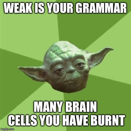Advice Yoda Meme | WEAK IS YOUR GRAMMAR MANY BRAIN CELLS YOU HAVE BURNT | image tagged in memes,advice yoda | made w/ Imgflip meme maker
